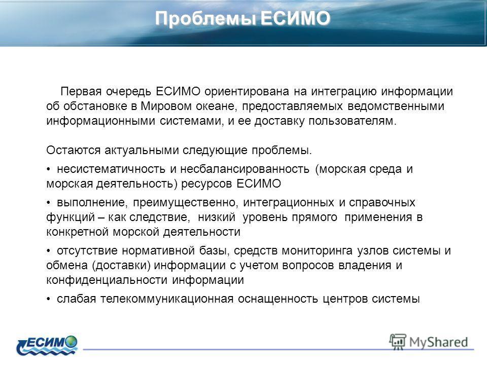 Проблемы ЕСИМО Первая очередь ЕСИМО ориентирована на интеграцию информации об обстановке в Мировом океане, предоставляемых ведомственными информационными системами, и ее доставку пользователям. Остаются актуальными следующие проблемы. несистематичнос