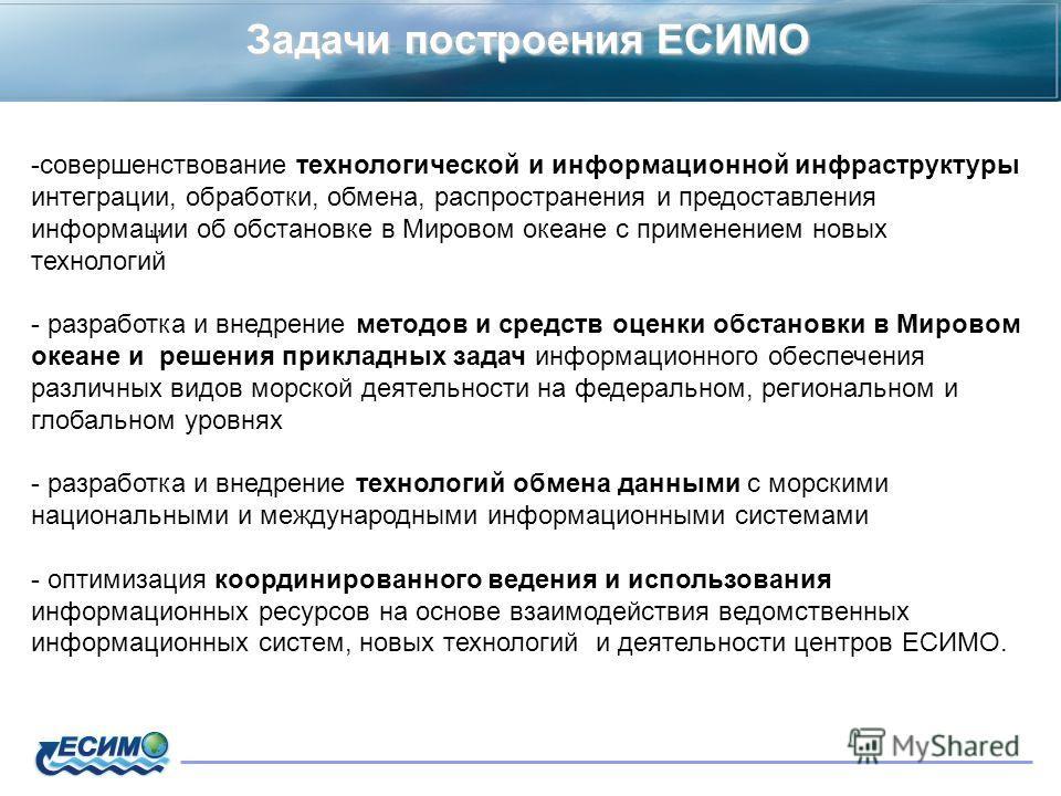 Задачи построения ЕСИМО,, -совершенствование технологической и информационной инфраструктуры интеграции, обработки, обмена, распространения и предоставления информации об обстановке в Мировом океане с применением новых технологий - разработка и внедр