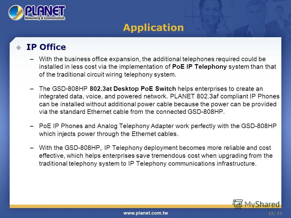 13 / 23 IP Office –With the business office expansion, the additional telephones required could be installed in less cost via the implementation of PoE IP Telephony system than that of the traditional circuit wiring telephony system. –The GSD-808HP 8