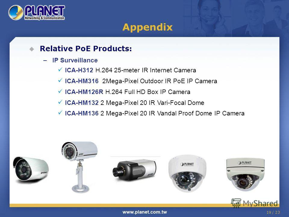 19 / 23 Relative PoE Products: –IP Surveillance ICA-H312 H.264 25-meter IR Internet Camera ICA-HM316 2Mega-Pixel Outdoor IR PoE IP Camera ICA-HM126R H.264 Full HD Box IP Camera ICA-HM132 2 Mega-Pixel 20 IR Vari-Focal Dome ICA-HM136 2 Mega-Pixel 20 IR