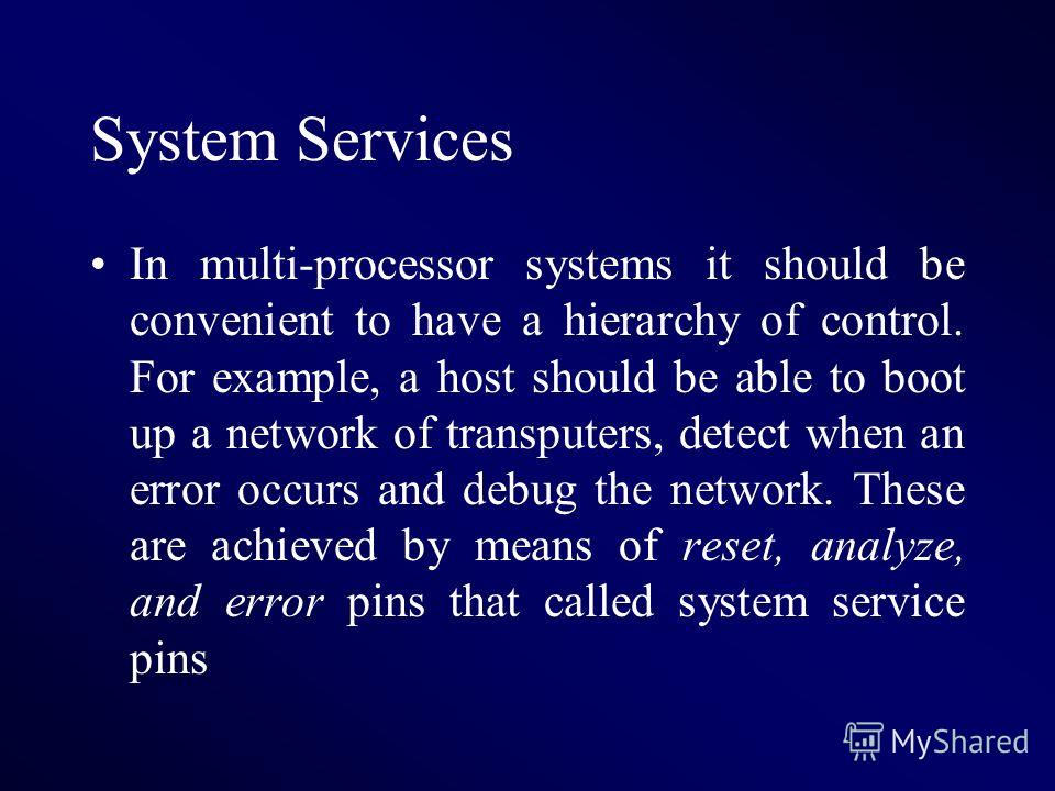 System Services In multi-processor systems it should be convenient to have a hierarchy of control. For example, a host should be able to boot up a network of transputers, detect when an error occurs and debug the network. These are achieved by means