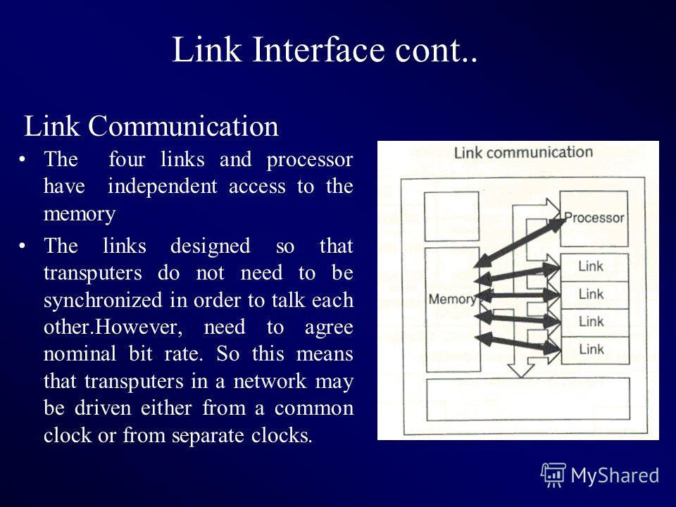 Link Interface cont.. The four links and processor have independent access to the memory The links designed so that transputers do not need to be synchronized in order to talk each other.However, need to agree nominal bit rate. So this means that tra