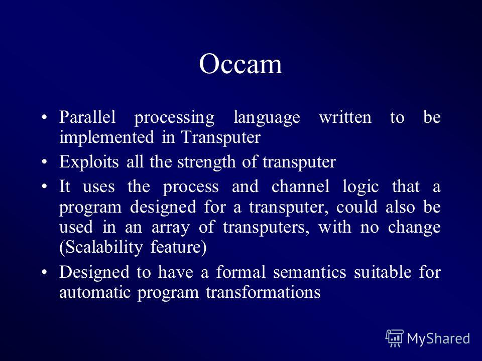 Occam Parallel processing language written to be implemented in Transputer Exploits all the strength of transputer It uses the process and channel logic that a program designed for a transputer, could also be used in an array of transputers, with no