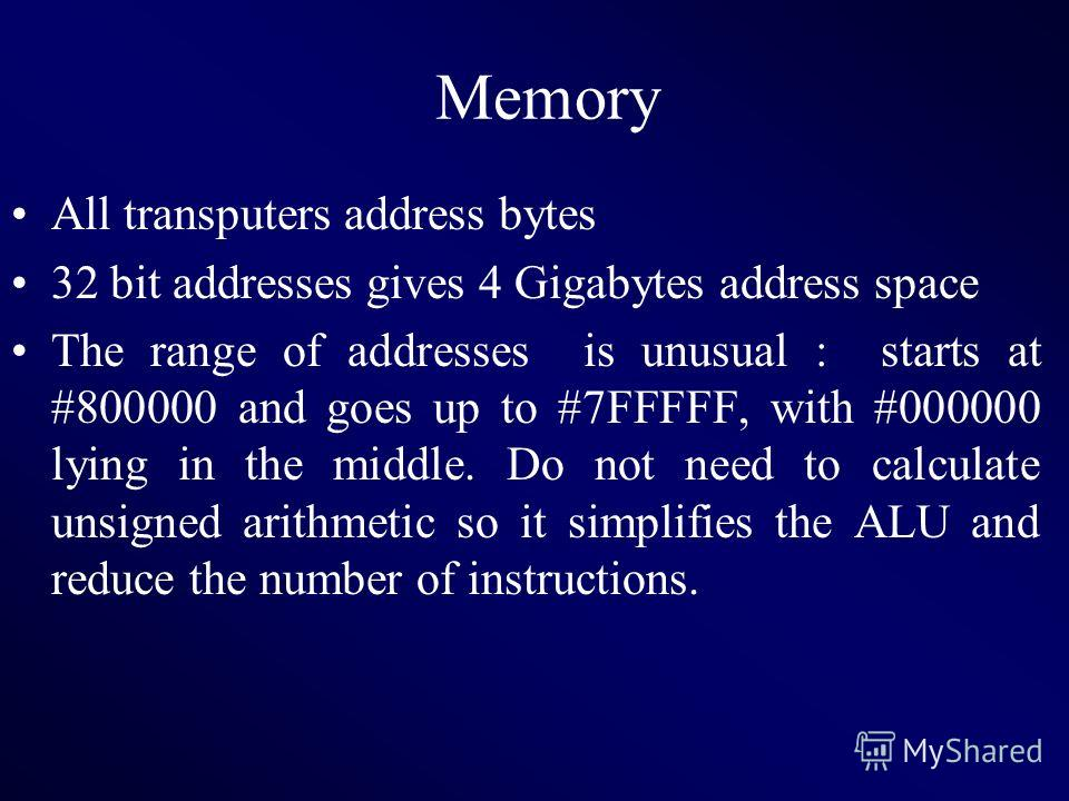 Memory All transputers address bytes 32 bit addresses gives 4 Gigabytes address space The range of addresses is unusual : starts at #800000 and goes up to #7FFFFF, with #000000 lying in the middle. Do not need to calculate unsigned arithmetic so it s