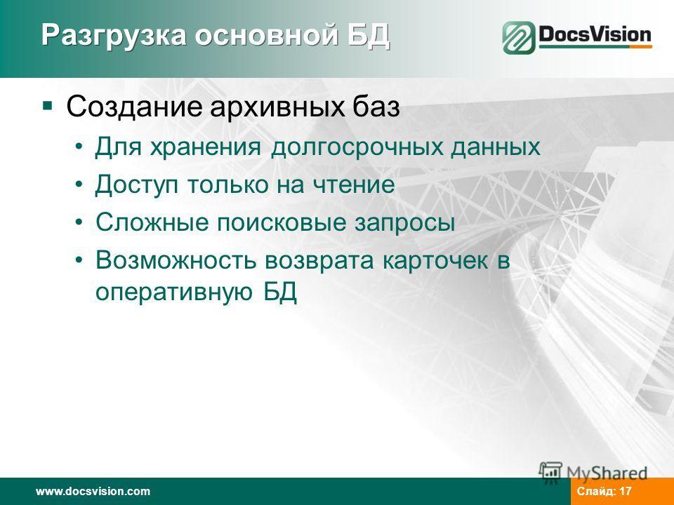 www.docsvision.com Слайд: 17 Разгрузка основной БД Создание архивных баз Для хранения долгосрочных данных Доступ только на чтение Сложные поисковые запросы Возможность возврата карточек в оперативную БД