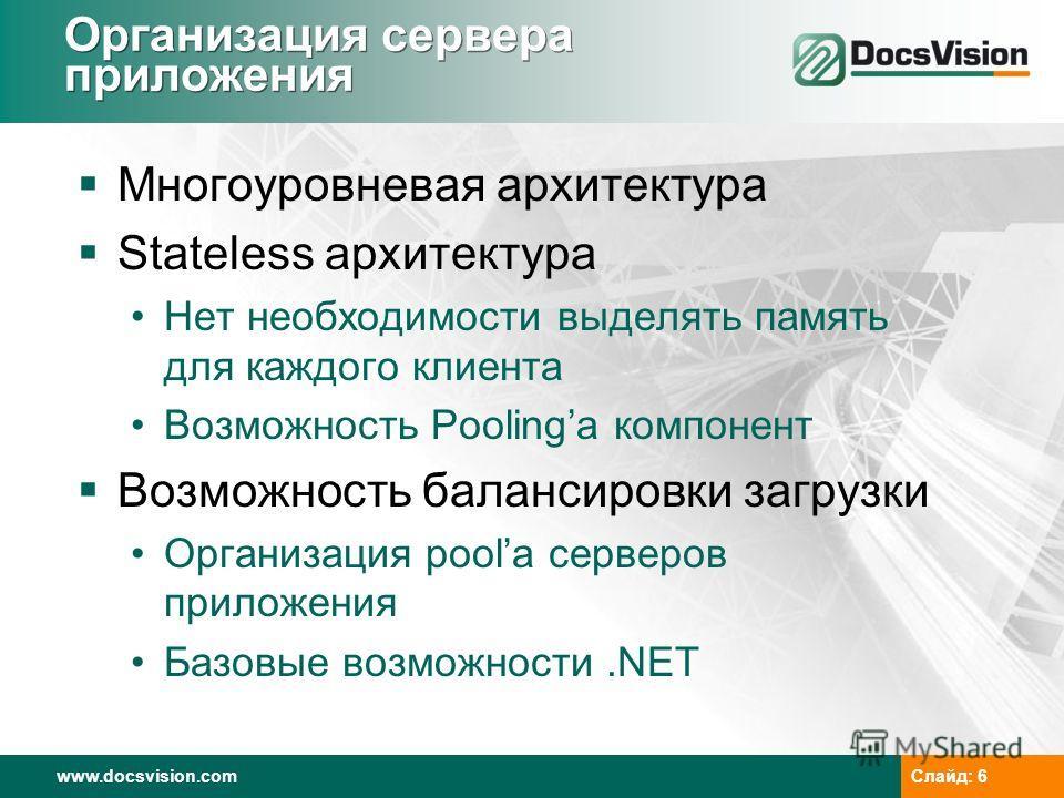 www.docsvision.com Слайд: 6 Организация сервера приложения Многоуровневая архитектура Stateless архитектура Нет необходимости выделять память для каждого клиента Возможность Poolingа компонент Возможность балансировки загрузки Организация poolа серве