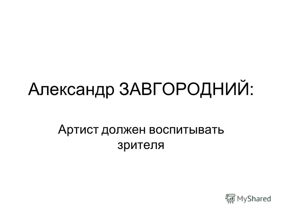 Александр ЗАВГОРОДНИЙ: Артист должен воспитывать зрителя