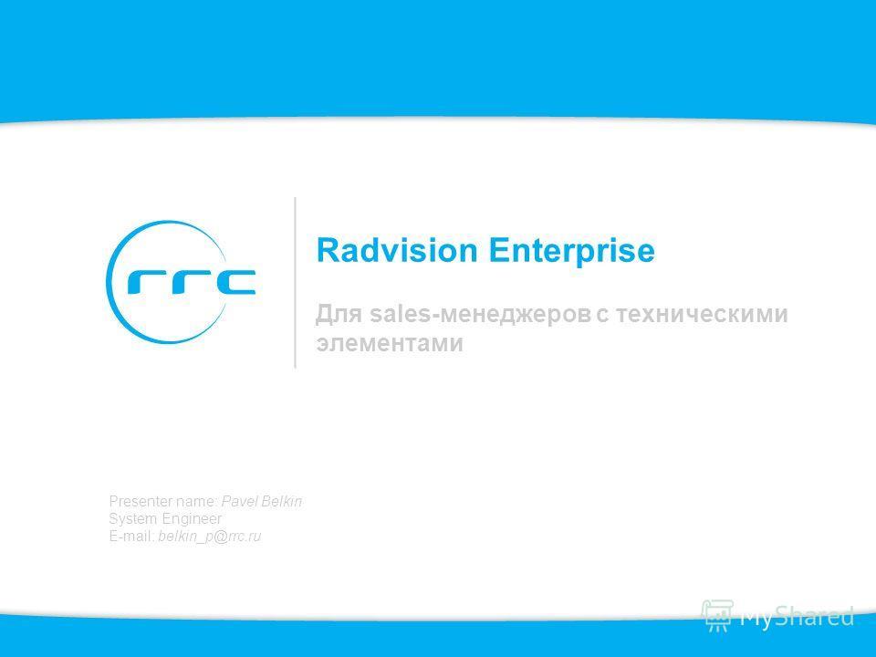 Radvision Enterprise Для sales-менеджеров с техническими элементами Presenter name: Pavel Belkin System Engineer E-mail: belkin_p@rrc.ru