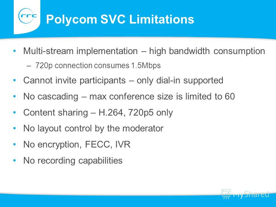 Polycom SVC Limitations Multi-stream implementation – high bandwidth consumption –720p connection consumes 1.5Mbps Cannot invite participants – only dial-in supported No cascading – max conference size is limited to 60 Content sharing – H.264, 720p5