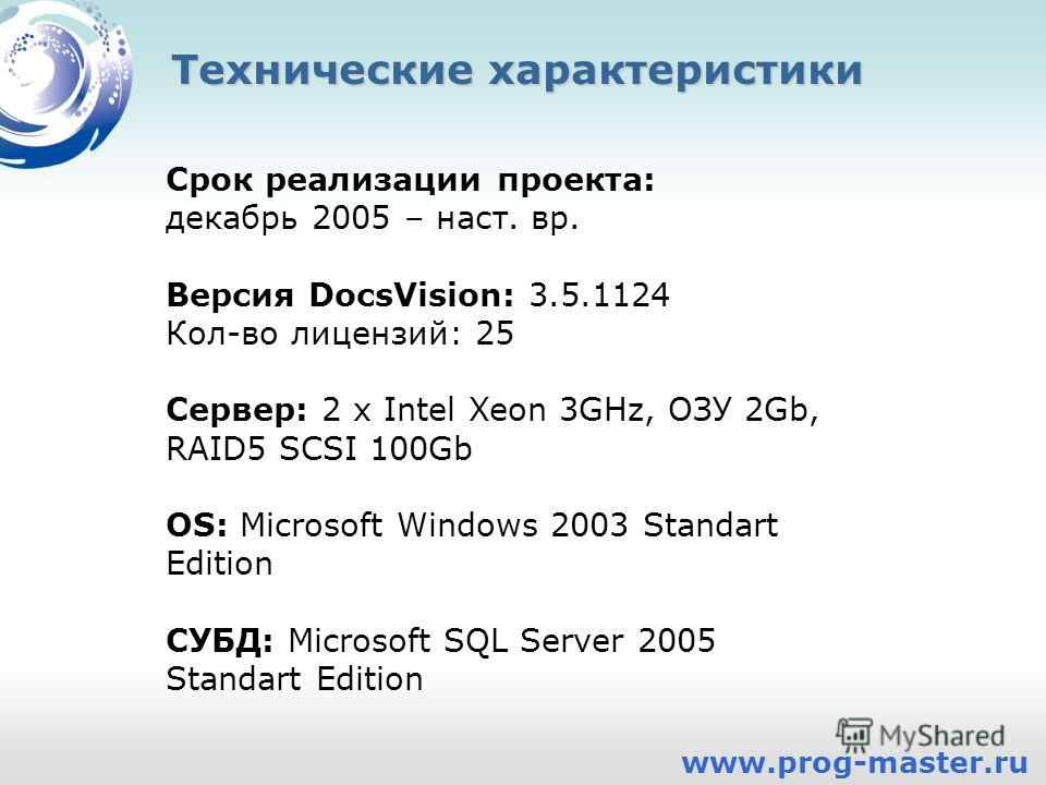 Технические характеристики Срок реализации проекта: декабрь 2005 – наст. вр. Версия DocsVision: 3.5.1124 Кол-во лицензий: 25 Сервер: 2 x Intel Xeon 3GHz, ОЗУ 2Gb, RAID5 SCSI 100Gb OS: Microsoft Windows 2003 Standart Edition СУБД: Microsoft SQL Server