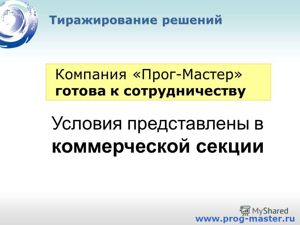 Тиражирование решений www.prog-master.ru Компания «Прог-Мастер» готова к сотрудничеству Условия представлены в коммерческой секции