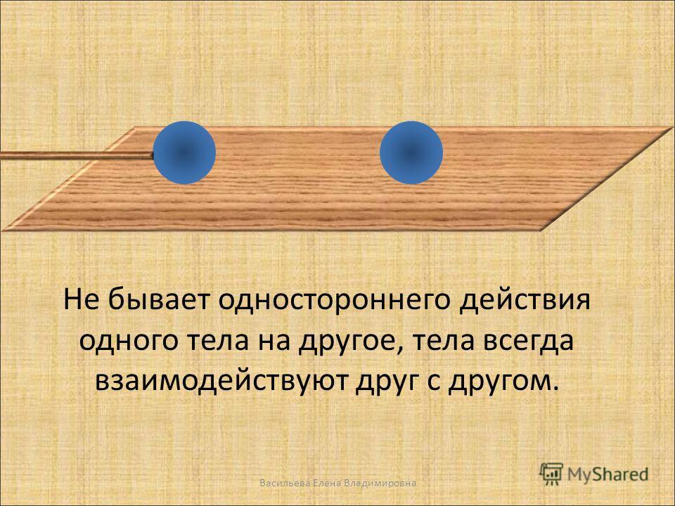 Не бывает одностороннего действия одного тела на другое, тела всегда взаимодействуют друг с другом. Васильева Елена Владимировна