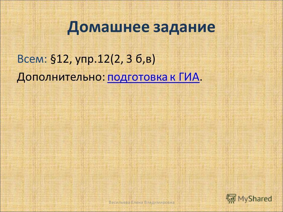 Домашнее задание Всем: §12, упр.12(2, 3 б,в) Дополнительно: подготовка к ГИА.подготовка к ГИА Васильева Елена Владимировна