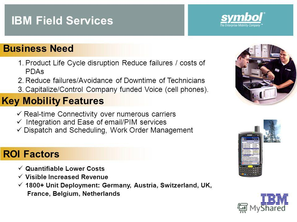 IBM Field Services Business Need 1. Product Life Cycle disruption Reduce failures / costs of PDAs 2. Reduce failures/Avoidance of Downtime of Technicians 3.Capitalize/Control Company funded Voice (cell phones). Key Mobility Features Real-time Connect