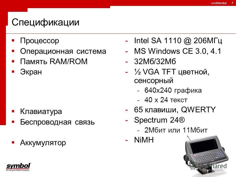confidential 4 Спецификации Процессор Операционная система Память RAM/ROM Экран Клавиатура Беспроводная связь Аккумулятор -Intel SA 1110 @ 206МГц -MS Windows CE 3.0, 4.1 -32Мб/32Мб -½ VGA TFT цветной, сенсорный -640x240 графика -40 x 24 текст -65 кла
