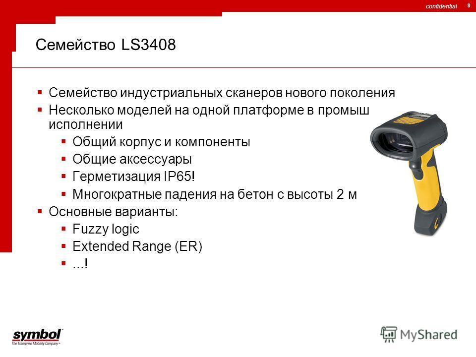 confidential 8 Семейство LS3408 Семейство индустриальных сканеров нового поколения Несколько моделей на одной платформе в промышленном исполнении Общий корпус и компоненты Общие аксессуары Герметизация IP65! Многократные падения на бетон с высоты 2 м