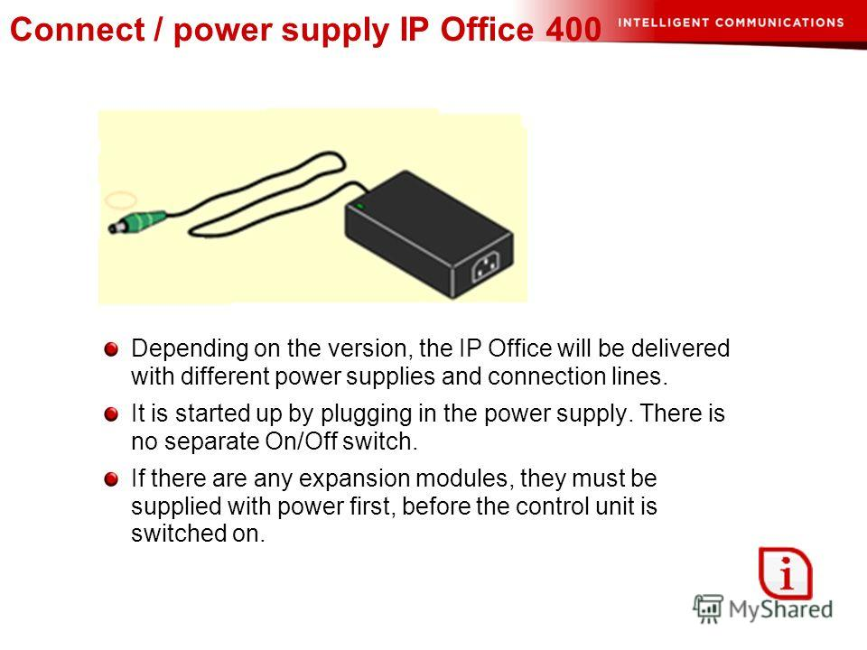 Connect / power supply IP Office 400 Depending on the version, the IP Office will be delivered with different power supplies and connection lines. It is started up by plugging in the power supply. There is no separate On/Off switch. If there are any