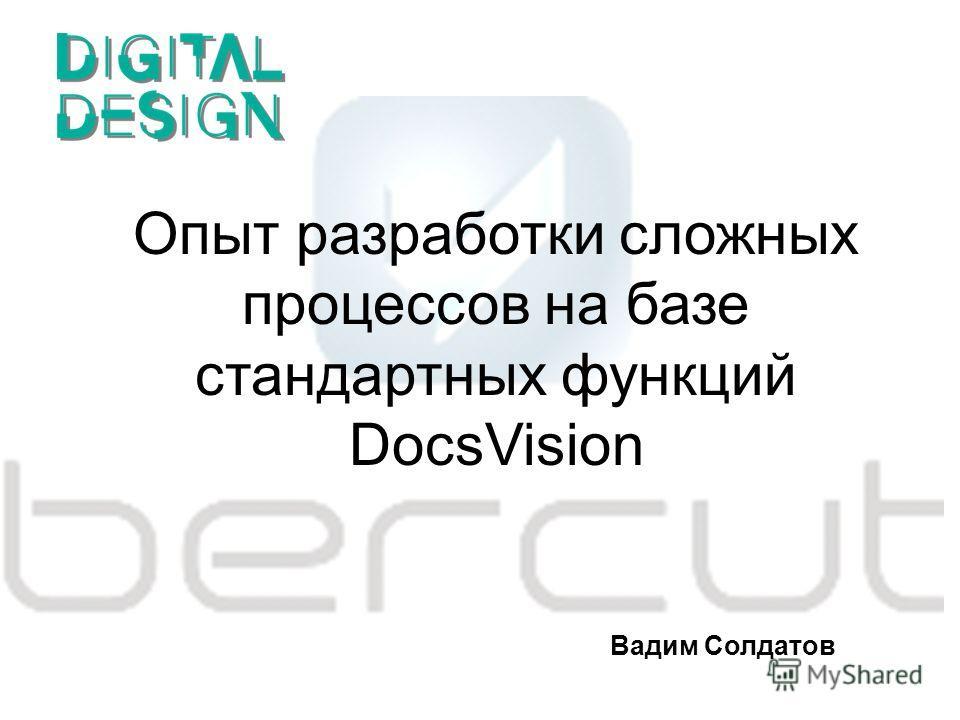 Опыт разработки сложных процессов на базе стандартных функций DocsVision Вадим Солдатов