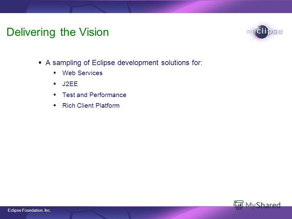 Eclipse Foundation, Inc. Delivering the Vision A sampling of Eclipse development solutions for: Web Services J2EE Test and Performance Rich Client Platform