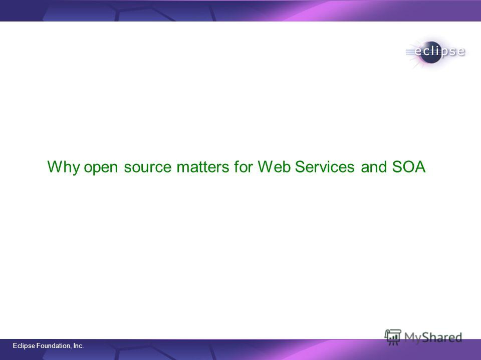 Eclipse Foundation, Inc. Why open source matters for Web Services and SOA