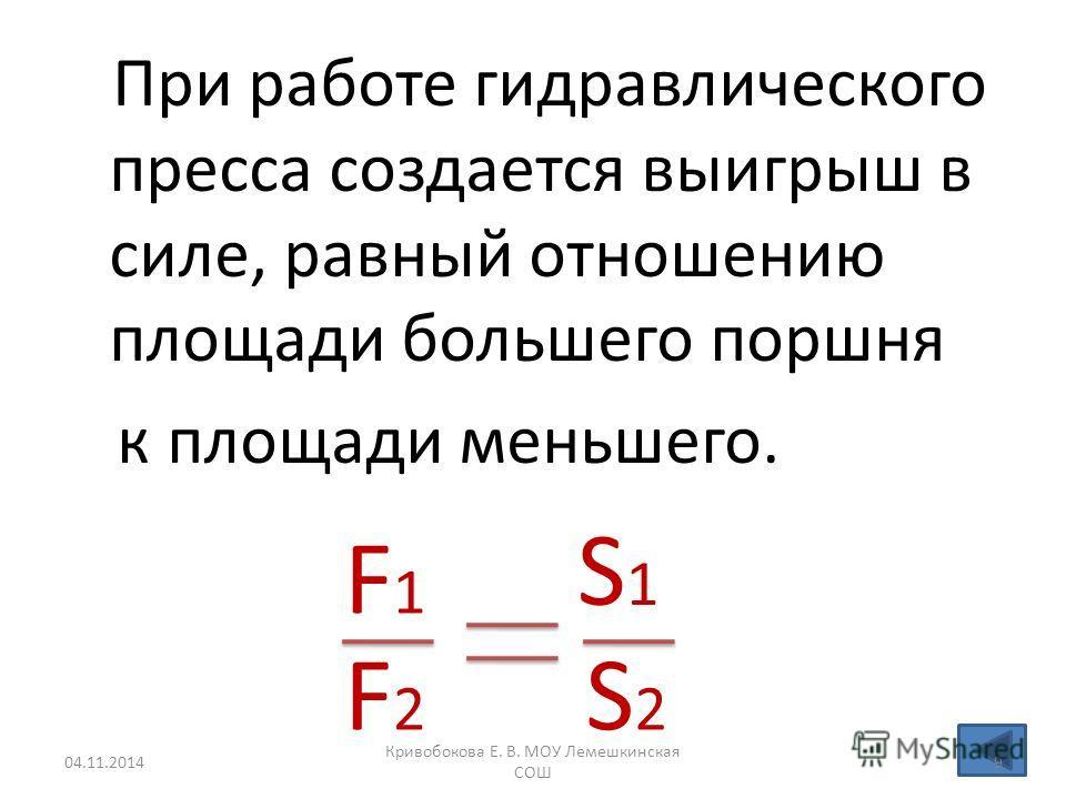 При работе гидравлического пресса создается выигрыш в силе, равный отношению площади большего поршня к площади меньшего. F1F1 F2F2 S1S1 S2S2 04.11.20149 Кривобокова Е. В. МОУ Лемешкинская СОШ