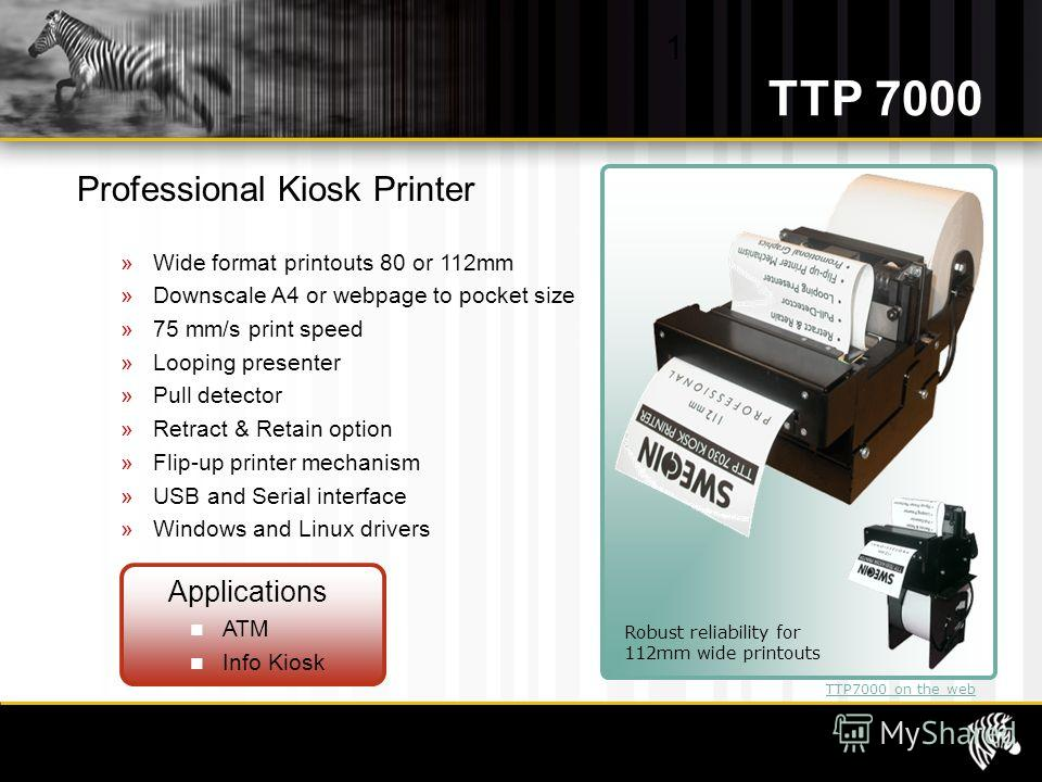 10 Robust reliability for 112mm wide printouts TTP7000 on the web Professional Kiosk Printer »Wide format printouts 80 or 112mm »Downscale A4 or webpage to pocket size »75 mm/s print speed »Looping presenter »Pull detector »Retract & Retain option »F