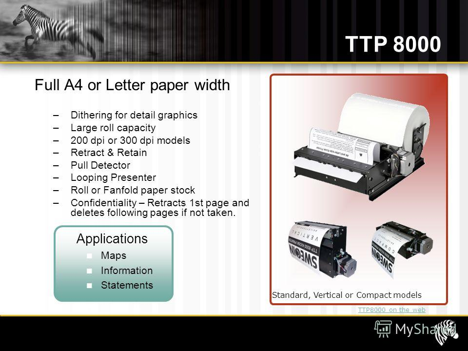 TTP 8000 Full A4 or Letter paper width – Dithering for detail graphics – Large roll capacity – 200 dpi or 300 dpi models – Retract & Retain – Pull Detector – Looping Presenter – Roll or Fanfold paper stock – Confidentiality – Retracts 1st page and de