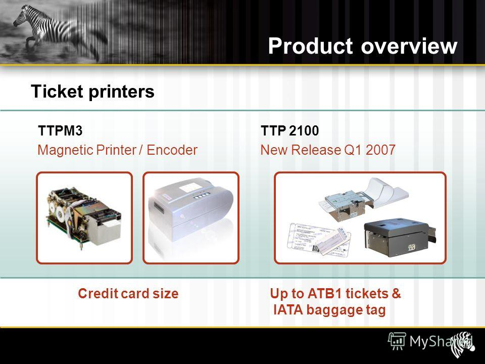 Product overview Ticket printers Credit card sizeUp to ATB1 tickets & IATA baggage tag TTPM3 Magnetic Printer / Encoder TTP 2100 New Release Q1 2007