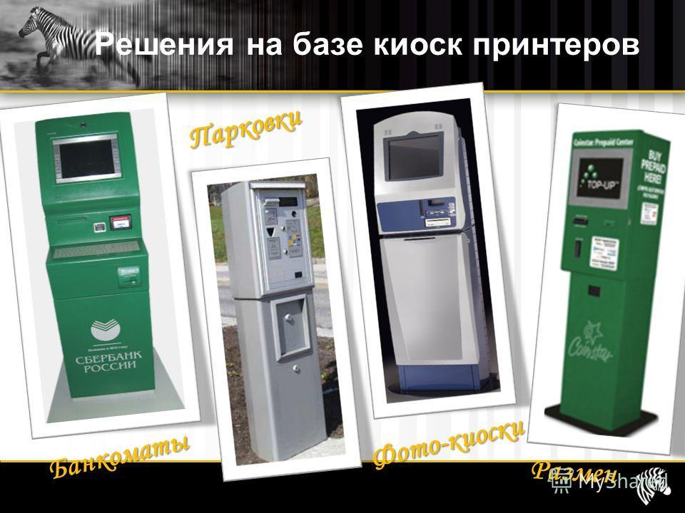 Решения на базе киоск принтеров Банкоматы Парковки Фото-киоски Размен