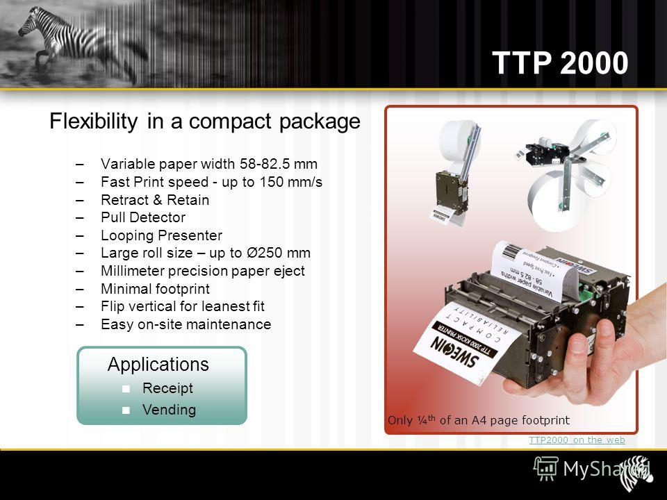 TTP 2000 Flexibility in a compact package – Variable paper width 58-82.5 mm – Fast Print speed - up to 150 mm/s – Retract & Retain – Pull Detector – Looping Presenter – Large roll size – up to Ø250 mm – Millimeter precision paper eject – Minimal foot