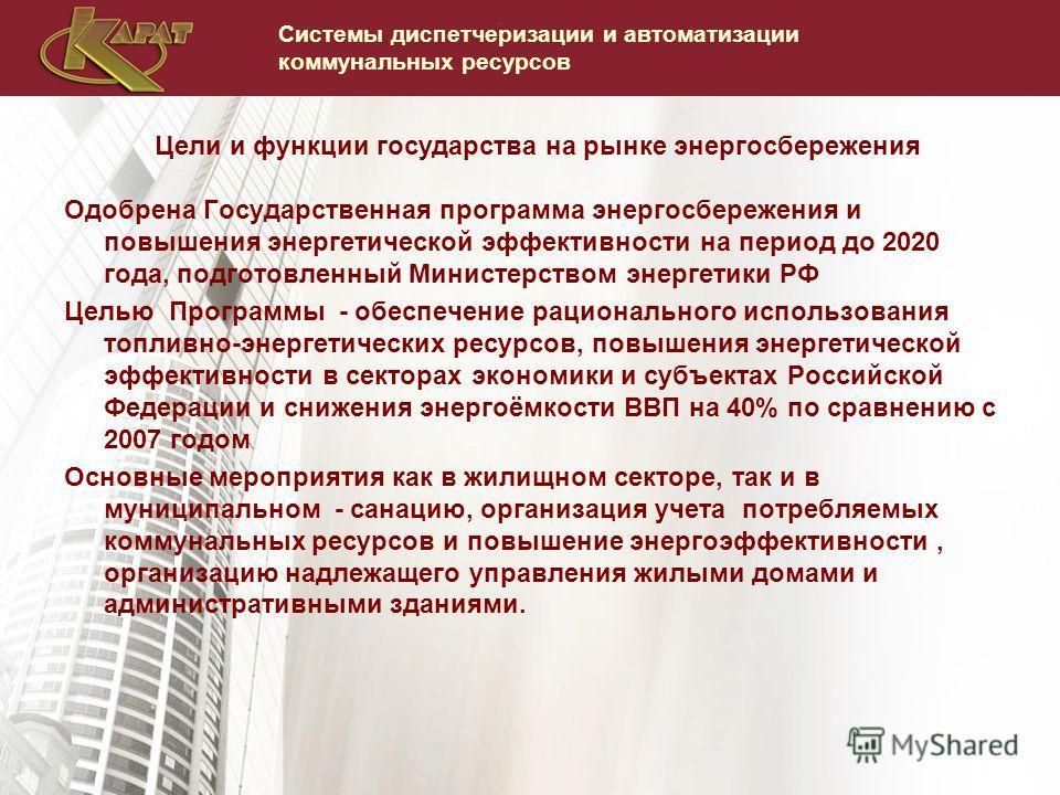 Системы диспетчеризации и автоматизации коммунальных ресурсов Одобрена Государственная программа энергосбережения и повышения энергетической эффективности на период до 2020 года, подготовленный Министерством энергетики РФ Целью Программы - обеспечени