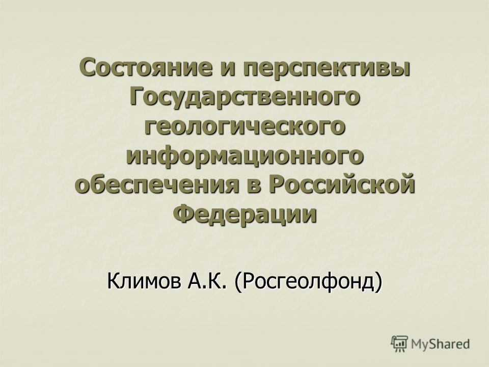 Состояние и перспективы Государственного геологического информационного обеспечения в Российской Федерации Климов А.К. (Росгеолфонд)
