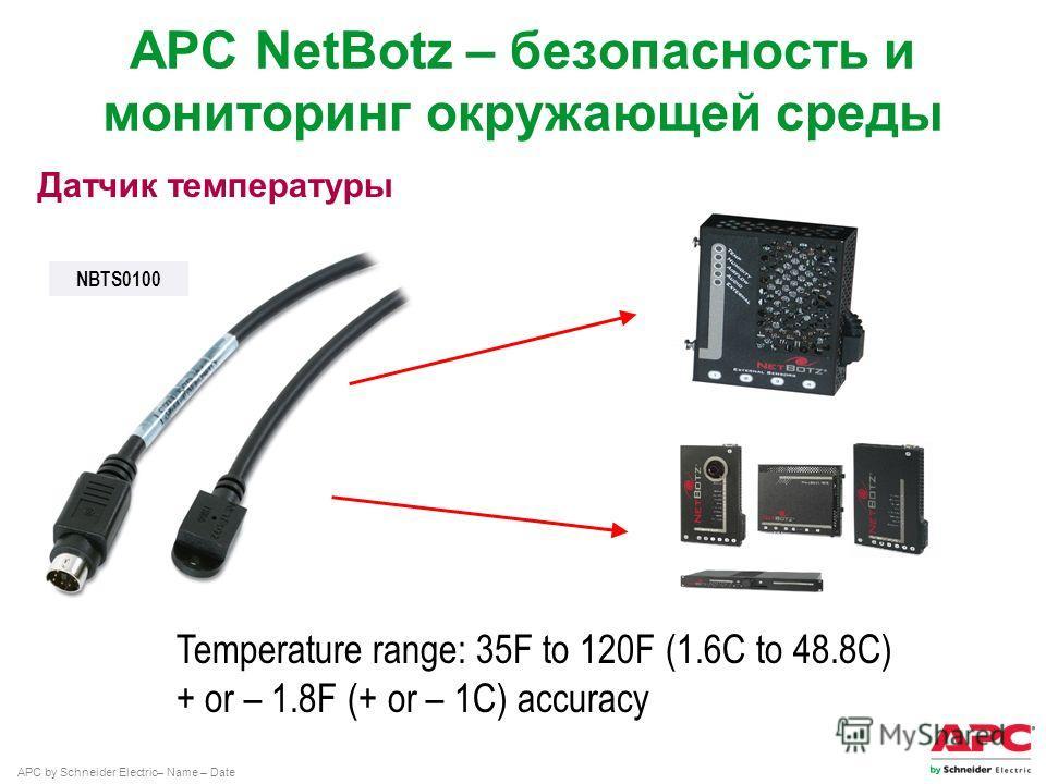 APC by Schneider Electric– Name – Date Датчик температуры Temperature range: 35F to 120F (1.6C to 48.8C) + or – 1.8F (+ or – 1C) accuracy APC NetBotz – безопасность и мониторинг окружающей среды NBTS0100