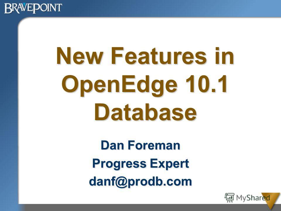 New Features in OpenEdge 10.1 Database Dan Foreman Progress Expert danf@prodb.com
