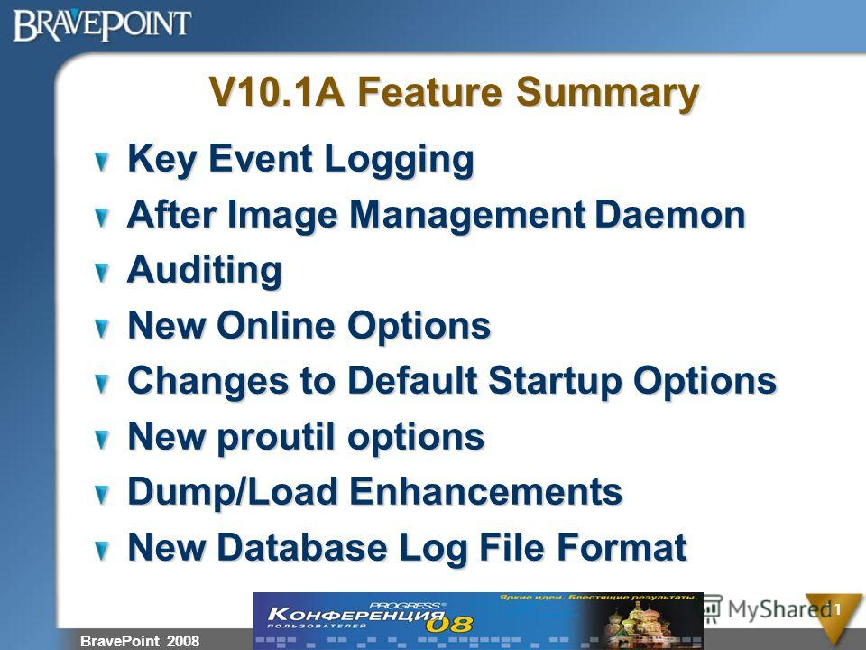 BravePoint 2008 11 V10.1A Feature Summary Key Event Logging After Image Management Daemon Auditing New Online Options Changes to Default Startup Options New proutil options Dump/Load Enhancements New Database Log File Format