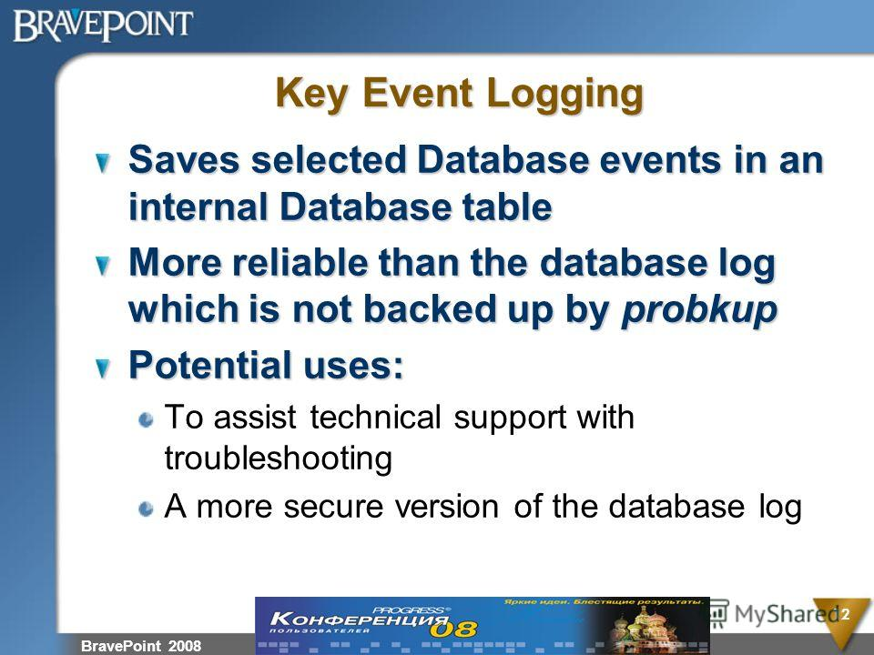 BravePoint 2008 12 Key Event Logging Saves selected Database events in an internal Database table More reliable than the database log which is not backed up by probkup Potential uses: To assist technical support with troubleshooting A more secure ver
