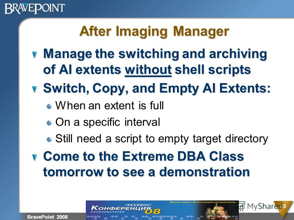 BravePoint 2008 13 After Imaging Manager Manage the switching and archiving of AI extents without shell scripts Switch, Copy, and Empty AI Extents: When an extent is full On a specific interval Still need a script to empty target directory Come to th