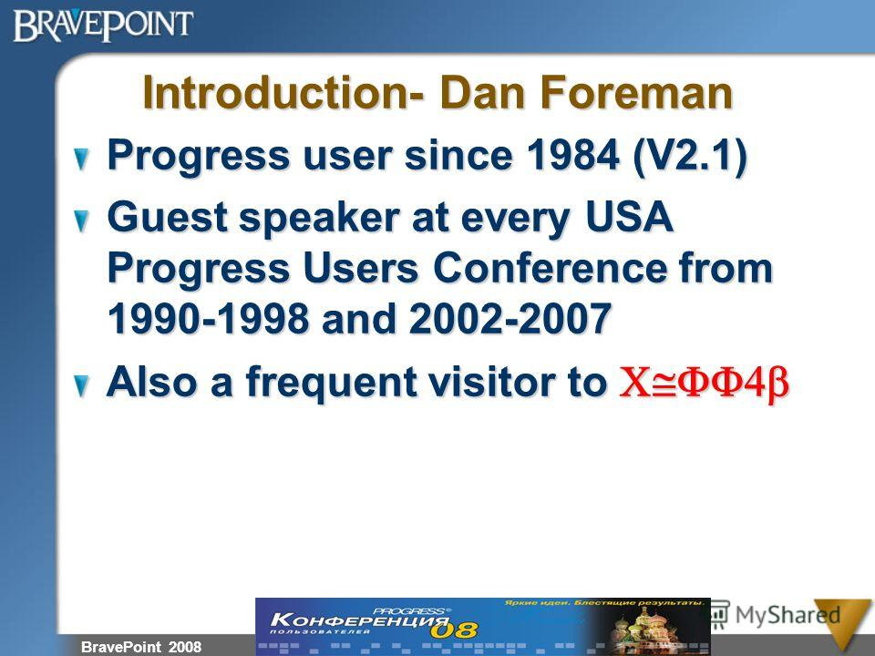 BravePoint 2008 Introduction- Dan Foreman Progress user since 1984 (V2.1) Guest speaker at every USA Progress Users Conference from 1990-1998 and 2002-2007 Also a frequent visitor to C@FF4b