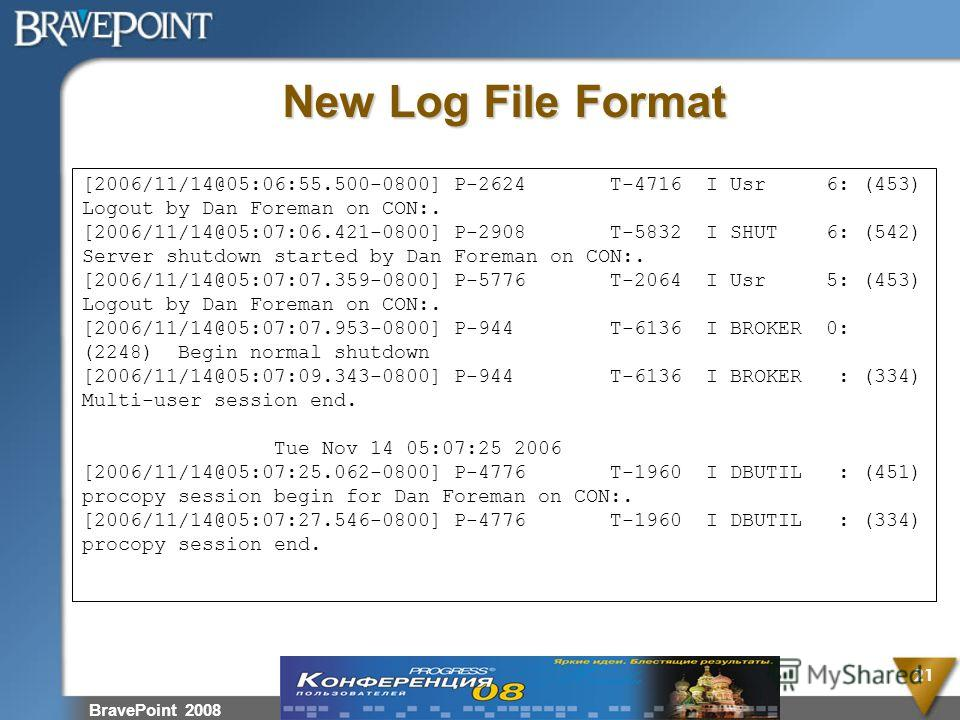 BravePoint 2008 21 New Log File Format [2006/11/14@05:06:55.500-0800] P-2624 T-4716 I Usr 6: (453) Logout by Dan Foreman on CON:. [2006/11/14@05:07:06.421-0800] P-2908 T-5832 I SHUT 6: (542) Server shutdown started by Dan Foreman on CON:. [2006/11/14