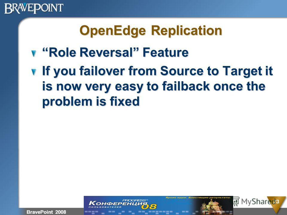 BravePoint 2008 23 OpenEdge Replication Role Reversal Feature If you failover from Source to Target it is now very easy to failback once the problem is fixed