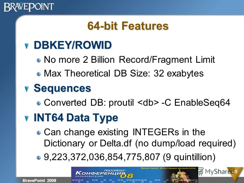BravePoint 2008 25 64-bit Features DBKEY/ROWID No more 2 Billion Record/Fragment Limit Max Theoretical DB Size: 32 exabytesSequences Converted DB: proutil -C EnableSeq64 INT64 Data Type Can change existing INTEGERs in the Dictionary or Delta.df (no d