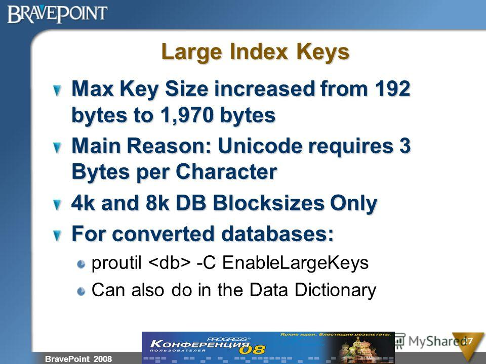 BravePoint 2008 27 Large Index Keys Max Key Size increased from 192 bytes to 1,970 bytes Main Reason: Unicode requires 3 Bytes per Character 4k and 8k DB Blocksizes Only For converted databases: proutil -C EnableLargeKeys Can also do in the Data Dict