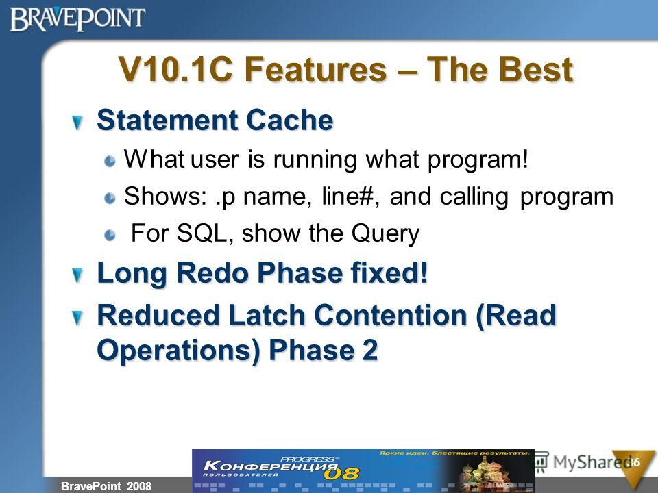 V10.1C Features – The Best Statement Cache What user is running what program! Shows:.p name, line#, and calling program For SQL, show the Query Long Redo Phase fixed! Reduced Latch Contention (Read Operations) Phase 2 BravePoint 2008 36