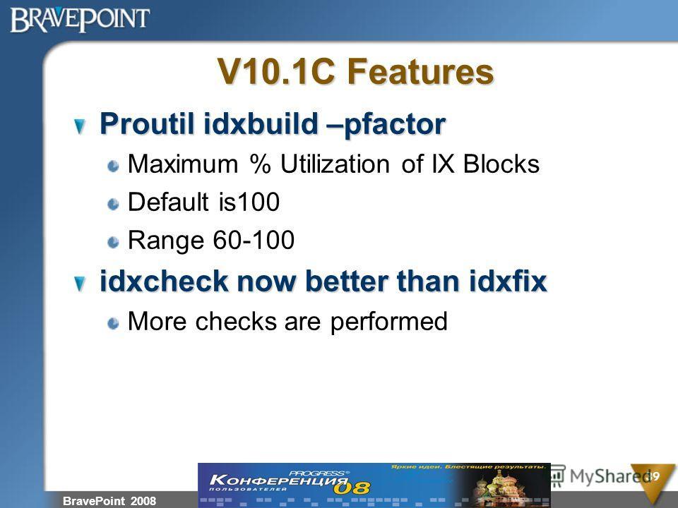 V10.1C Features Proutil idxbuild –pfactor Maximum % Utilization of IX Blocks Default is100 Range 60-100 idxcheck now better than idxfix More checks are performed BravePoint 2008 39