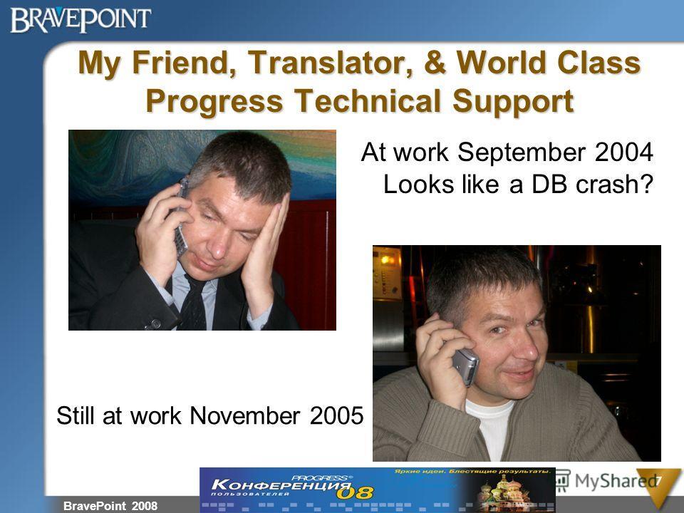 My Friend, Translator, & World Class Progress Technical Support BravePoint 2008 7 At work September 2004 Looks like a DB crash? Still at work November 2005
