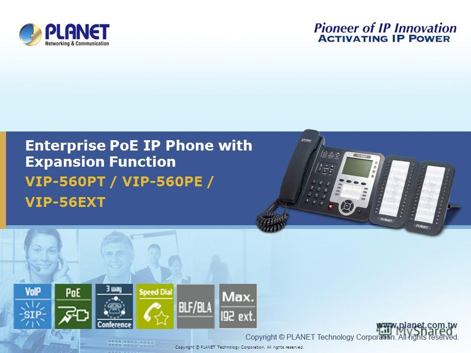 VIP-560PT / VIP-560PE / VIP-56EXT Enterprise PoE IP Phone with Expansion Function Copyright © PLANET Technology Corporation. All rights reserved.