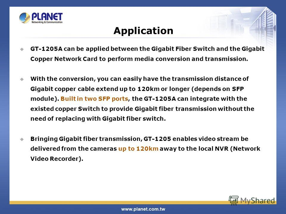 Application GT-1205A can be applied between the Gigabit Fiber Switch and the Gigabit Copper Network Card to perform media conversion and transmission. With the conversion, you can easily have the transmission distance of Gigabit copper cable extend u