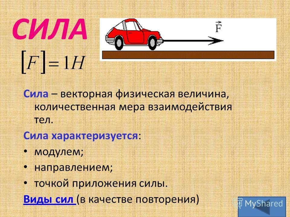 СИЛА Сила – векторная физическая величина, количественная мера взаимодействия тел. Сила характеризуется: модулем; направлением; точкой приложения силы. Виды сил Виды сил (в качестве повторения)