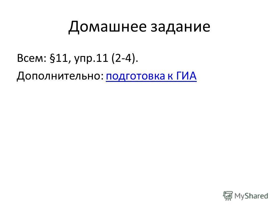 Домашнее задание Всем: §11, упр.11 (2-4). Дополнительно: подготовка к ГИАподготовка к ГИА