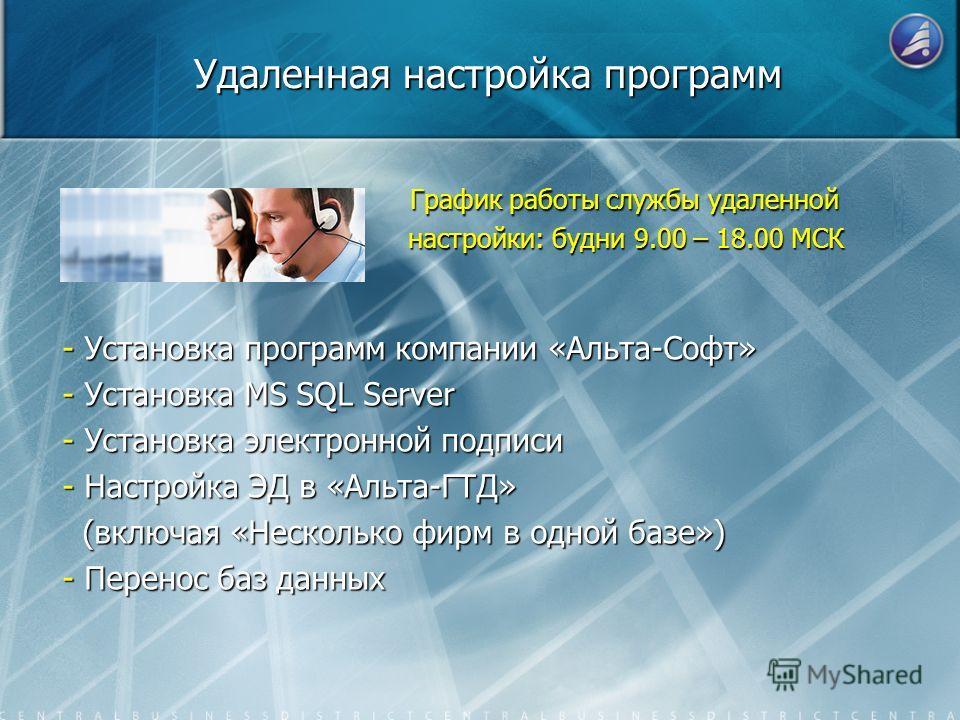 Удаленная настройка программ - Установка программ компании «Альта-Софт» - Установка MS SQL Server - Установка электронной подписи - Настройка ЭД в «Альта-ГТД» (включая «Несколько фирм в одной базе») (включая «Несколько фирм в одной базе») - Перенос б